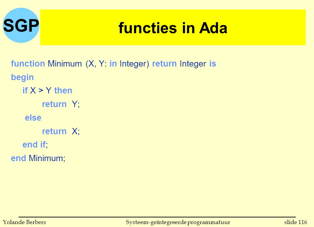 SGP slide 116Systeem-geïntegreerde programmatuurYolande Berbers functies in Ada function Minimum (X, Y: in Integer) return Integer is begin if X > Y then return Y; else return X; end if; end Minimum; functies in Ada