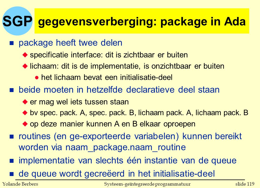 SGP slide 119Systeem-geïntegreerde programmatuurYolande Berbers gegevensverberging: package in Ada n package heeft twee delen u specificatie interface