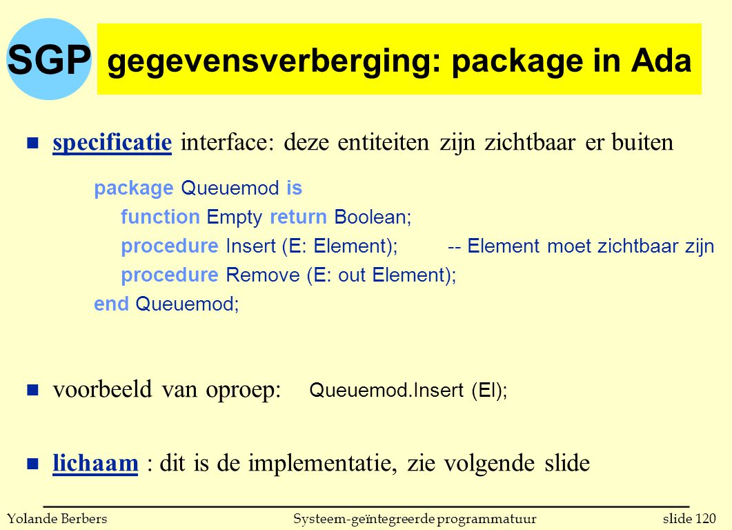SGP slide 120Systeem-geïntegreerde programmatuurYolande Berbers gegevensverberging: package in Ada n specificatie interface: deze entiteiten zijn zichtbaar er buiten voorbeeld van oproep: Queuemod.Insert (El); n lichaam : dit is de implementatie, zie volgende slide package Queuemod is function Empty return Boolean; procedure Insert (E: Element);-- Element moet zichtbaar zijn procedure Remove (E: out Element); end Queuemod;
