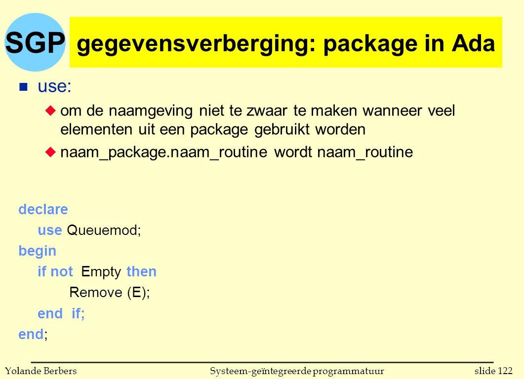 SGP slide 122Systeem-geïntegreerde programmatuurYolande Berbers gegevensverberging: package in Ada n use: u om de naamgeving niet te zwaar te maken wanneer veel elementen uit een package gebruikt worden u naam_package.naam_routine wordt naam_routine declare use Queuemod; begin if not Empty then Remove (E); end if; end;
