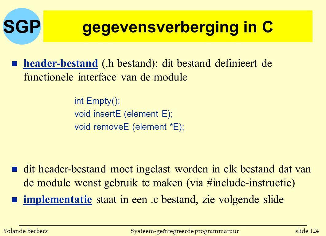 SGP slide 124Systeem-geïntegreerde programmatuurYolande Berbers gegevensverberging in C n header-bestand (.h bestand): dit bestand definieert de functionele interface van de module n dit header-bestand moet ingelast worden in elk bestand dat van de module wenst gebruik te maken (via #include-instructie) n implementatie staat in een.c bestand, zie volgende slide int Empty(); void insertE (element E); void removeE (element *E);