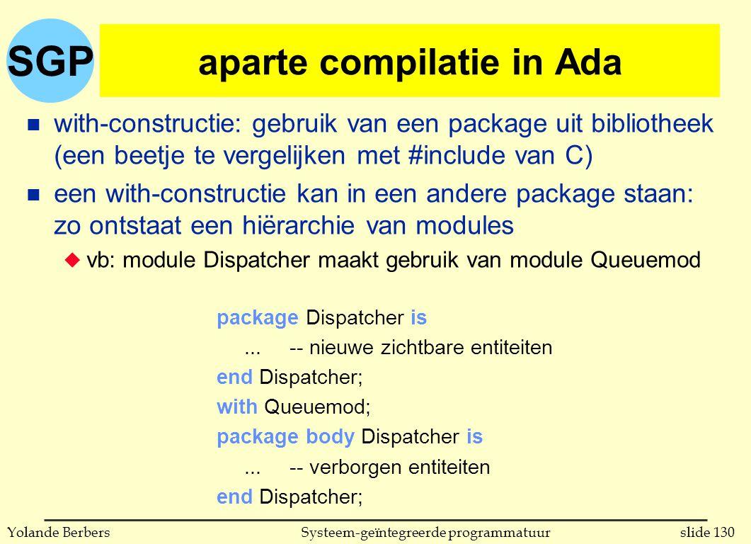 SGP slide 130Systeem-geïntegreerde programmatuurYolande Berbers aparte compilatie in Ada n with-constructie: gebruik van een package uit bibliotheek (een beetje te vergelijken met #include van C) n een with-constructie kan in een andere package staan: zo ontstaat een hiërarchie van modules u vb: module Dispatcher maakt gebruik van module Queuemod package Dispatcher is...-- nieuwe zichtbare entiteiten end Dispatcher; with Queuemod; package body Dispatcher is...-- verborgen entiteiten end Dispatcher;