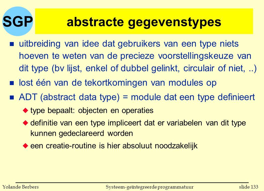 SGP slide 133Systeem-geïntegreerde programmatuurYolande Berbers abstracte gegevenstypes n uitbreiding van idee dat gebruikers van een type niets hoeven te weten van de precieze voorstellingskeuze van dit type (bv lijst, enkel of dubbel gelinkt, circulair of niet,..) n lost één van de tekortkomingen van modules op n ADT (abstract data type) = module dat een type definieert u type bepaalt: objecten en operaties u definitie van een type impliceert dat er variabelen van dit type kunnen gedeclareerd worden u een creatie-routine is hier absoluut noodzakelijk