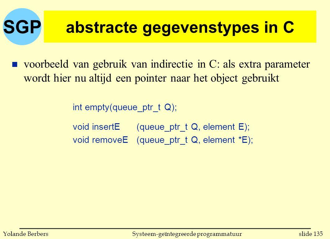 SGP slide 135Systeem-geïntegreerde programmatuurYolande Berbers abstracte gegevenstypes in C n voorbeeld van gebruik van indirectie in C: als extra parameter wordt hier nu altijd een pointer naar het object gebruikt int empty(queue_ptr_t Q); void insertE (queue_ptr_t Q, element E); void removeE (queue_ptr_t Q, element *E);