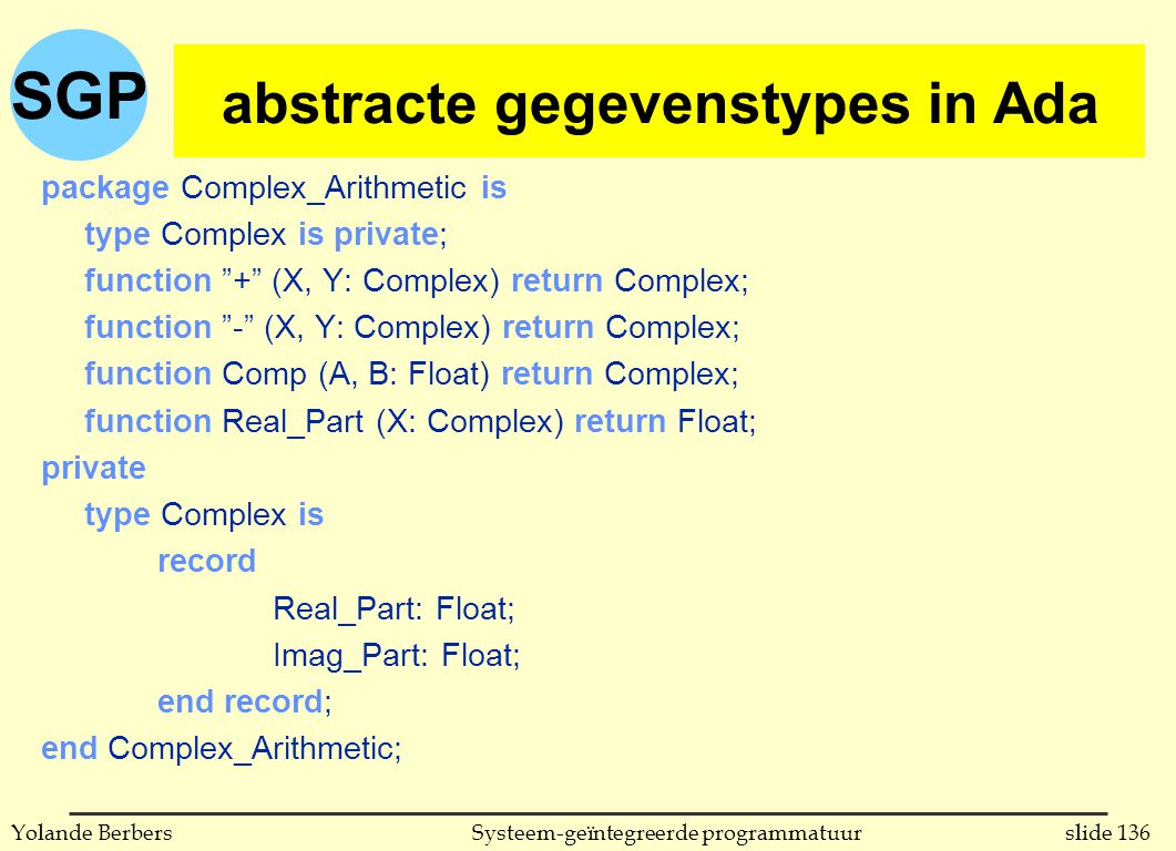 SGP slide 136Systeem-geïntegreerde programmatuurYolande Berbers abstracte gegevenstypes in Ada package Complex_Arithmetic is type Complex is private; function + (X, Y: Complex) return Complex; function - (X, Y: Complex) return Complex; function Comp (A, B: Float) return Complex; function Real_Part (X: Complex) return Float; private type Complex is record Real_Part: Float; Imag_Part: Float; end record; end Complex_Arithmetic; abstracte gegevenstypes in Ada