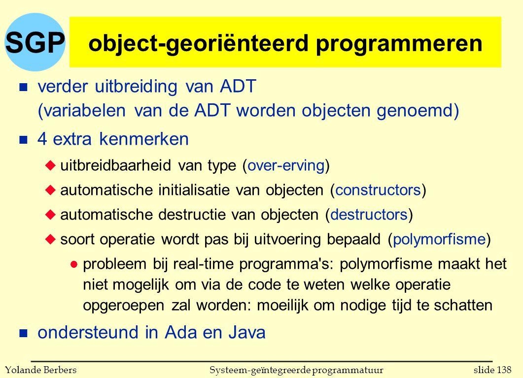 SGP slide 138Systeem-geïntegreerde programmatuurYolande Berbers object-georiënteerd programmeren n verder uitbreiding van ADT (variabelen van de ADT worden objecten genoemd) n 4 extra kenmerken u uitbreidbaarheid van type (over-erving) u automatische initialisatie van objecten (constructors) u automatische destructie van objecten (destructors) u soort operatie wordt pas bij uitvoering bepaald (polymorfisme) l probleem bij real-time programma s: polymorfisme maakt het niet mogelijk om via de code te weten welke operatie opgeroepen zal worden: moeilijk om nodige tijd te schatten n ondersteund in Ada en Java