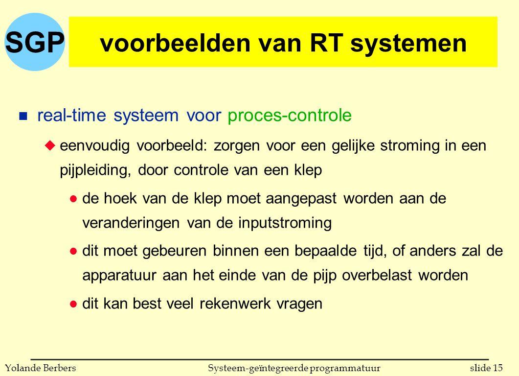 SGP slide 15Systeem-geïntegreerde programmatuurYolande Berbers voorbeelden van RT systemen n real-time systeem voor proces-controle u eenvoudig voorbeeld: zorgen voor een gelijke stroming in een pijpleiding, door controle van een klep l de hoek van de klep moet aangepast worden aan de veranderingen van de inputstroming l dit moet gebeuren binnen een bepaalde tijd, of anders zal de apparatuur aan het einde van de pijp overbelast worden l dit kan best veel rekenwerk vragen