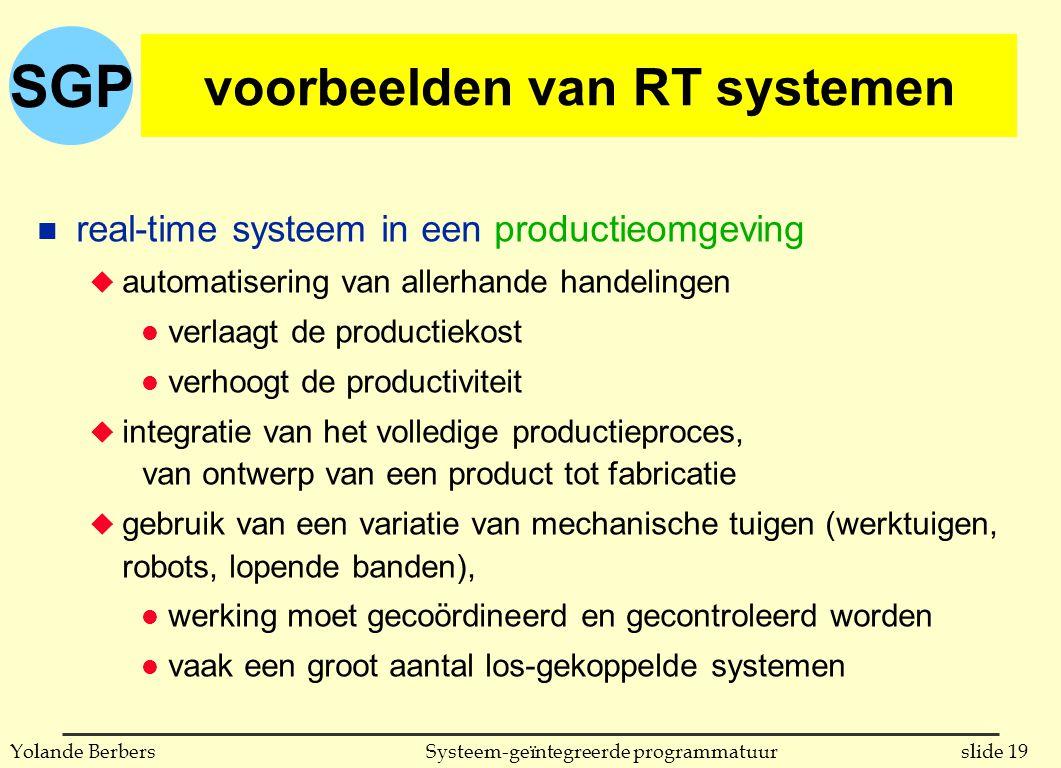 SGP slide 19Systeem-geïntegreerde programmatuurYolande Berbers voorbeelden van RT systemen n real-time systeem in een productieomgeving u automatisering van allerhande handelingen l verlaagt de productiekost l verhoogt de productiviteit u integratie van het volledige productieproces, van ontwerp van een product tot fabricatie u gebruik van een variatie van mechanische tuigen (werktuigen, robots, lopende banden), l werking moet gecoördineerd en gecontroleerd worden l vaak een groot aantal los-gekoppelde systemen