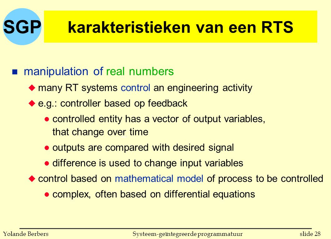 SGP slide 28Systeem-geïntegreerde programmatuurYolande Berbers karakteristieken van een RTS n manipulation of real numbers u many RT systems control an engineering activity u e.g.: controller based op feedback l controlled entity has a vector of output variables, that change over time l outputs are compared with desired signal l difference is used to change input variables u control based on mathematical model of process to be controlled l complex, often based on differential equations