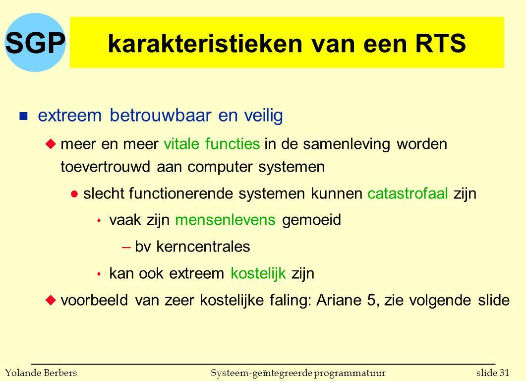SGP slide 31Systeem-geïntegreerde programmatuurYolande Berbers karakteristieken van een RTS n extreem betrouwbaar en veilig u meer en meer vitale functies in de samenleving worden toevertrouwd aan computer systemen l slecht functionerende systemen kunnen catastrofaal zijn s vaak zijn mensenlevens gemoeid –bv kerncentrales s kan ook extreem kostelijk zijn u voorbeeld van zeer kostelijke faling: Ariane 5, zie volgende slide