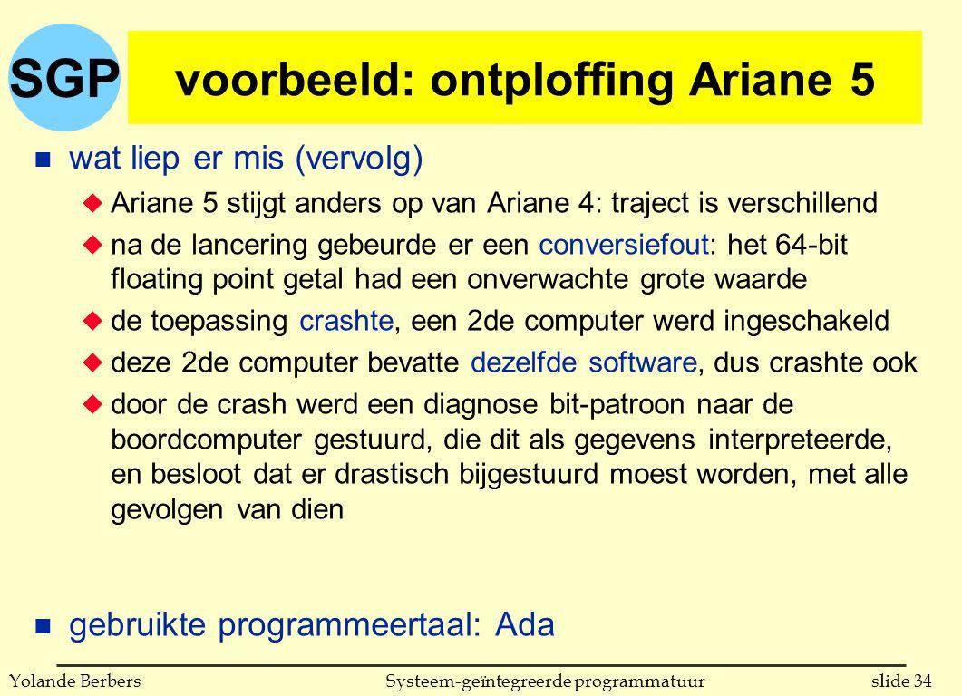 SGP slide 34Systeem-geïntegreerde programmatuurYolande Berbers voorbeeld: ontploffing Ariane 5 n wat liep er mis (vervolg) u Ariane 5 stijgt anders op van Ariane 4: traject is verschillend u na de lancering gebeurde er een conversiefout: het 64-bit floating point getal had een onverwachte grote waarde u de toepassing crashte, een 2de computer werd ingeschakeld u deze 2de computer bevatte dezelfde software, dus crashte ook u door de crash werd een diagnose bit-patroon naar de boordcomputer gestuurd, die dit als gegevens interpreteerde, en besloot dat er drastisch bijgestuurd moest worden, met alle gevolgen van dien n gebruikte programmeertaal: Ada