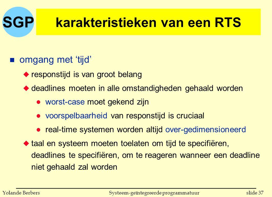 SGP slide 37Systeem-geïntegreerde programmatuurYolande Berbers karakteristieken van een RTS n omgang met 'tijd' u responstijd is van groot belang u deadlines moeten in alle omstandigheden gehaald worden l worst-case moet gekend zijn l voorspelbaarheid van responstijd is cruciaal l real-time systemen worden altijd over-gedimensioneerd u taal en systeem moeten toelaten om tijd te specifiëren, deadlines te specifiëren, om te reageren wanneer een deadline niet gehaald zal worden