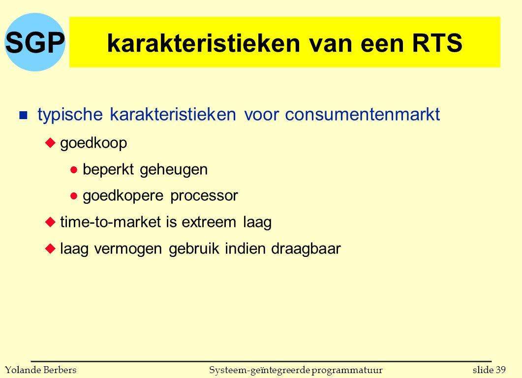 SGP slide 39Systeem-geïntegreerde programmatuurYolande Berbers karakteristieken van een RTS n typische karakteristieken voor consumentenmarkt u goedkoop l beperkt geheugen l goedkopere processor u time-to-market is extreem laag u laag vermogen gebruik indien draagbaar