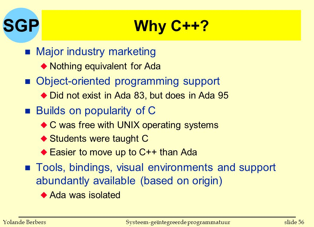 SGP slide 56Systeem-geïntegreerde programmatuurYolande Berbers Why C++? n Major industry marketing u Nothing equivalent for Ada n Object-oriented prog