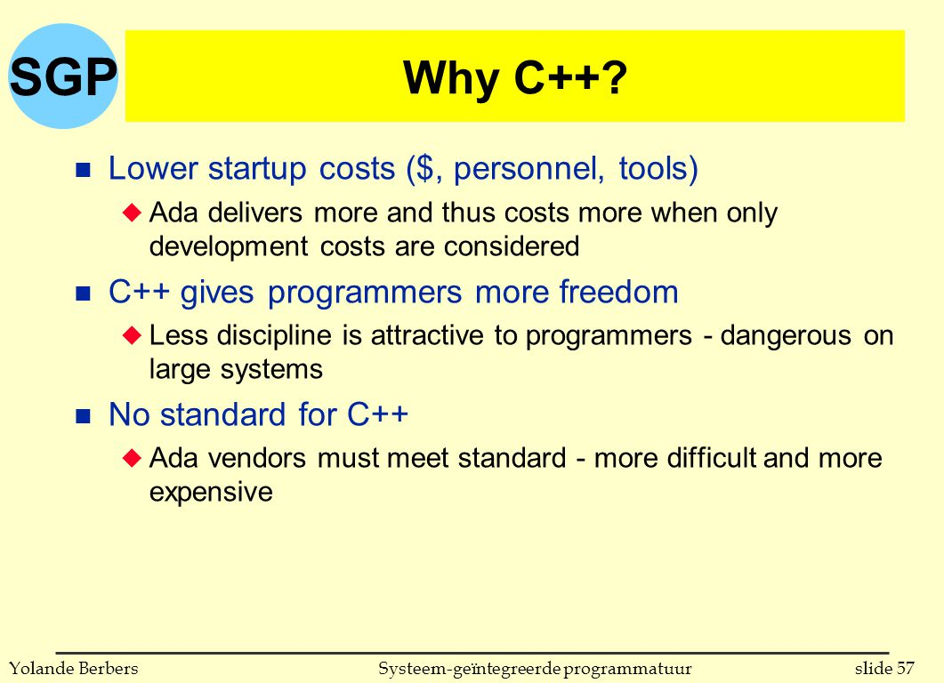 SGP slide 57Systeem-geïntegreerde programmatuurYolande Berbers Why C++? n Lower startup costs ($, personnel, tools) u Ada delivers more and thus costs