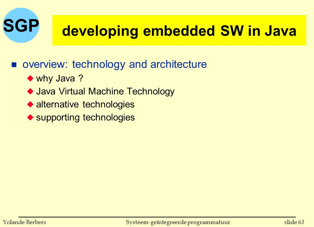 SGP slide 63Systeem-geïntegreerde programmatuurYolande Berbers developing embedded SW in Java n overview: technology and architecture u why Java ? u J