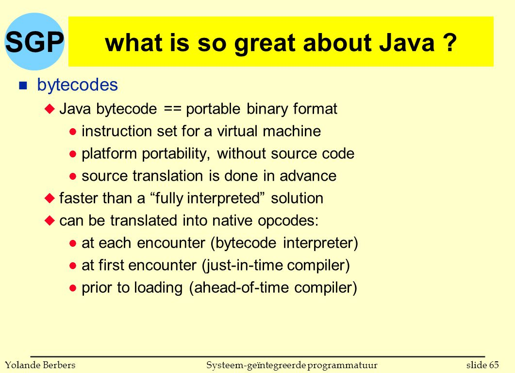 SGP slide 65Systeem-geïntegreerde programmatuurYolande Berbers what is so great about Java ? n bytecodes u Java bytecode == portable binary format l i