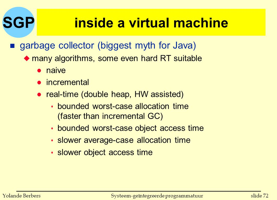SGP slide 72Systeem-geïntegreerde programmatuurYolande Berbers inside a virtual machine n garbage collector (biggest myth for Java) u many algorithms,