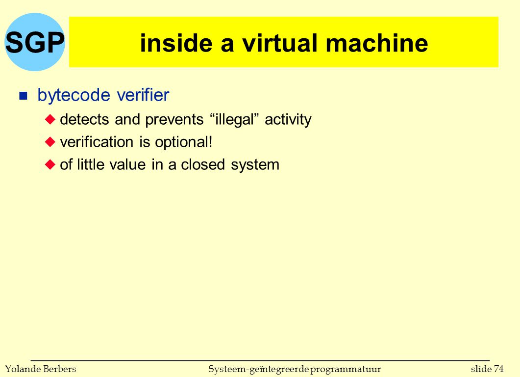 "SGP slide 74Systeem-geïntegreerde programmatuurYolande Berbers inside a virtual machine n bytecode verifier u detects and prevents ""illegal"" activity"