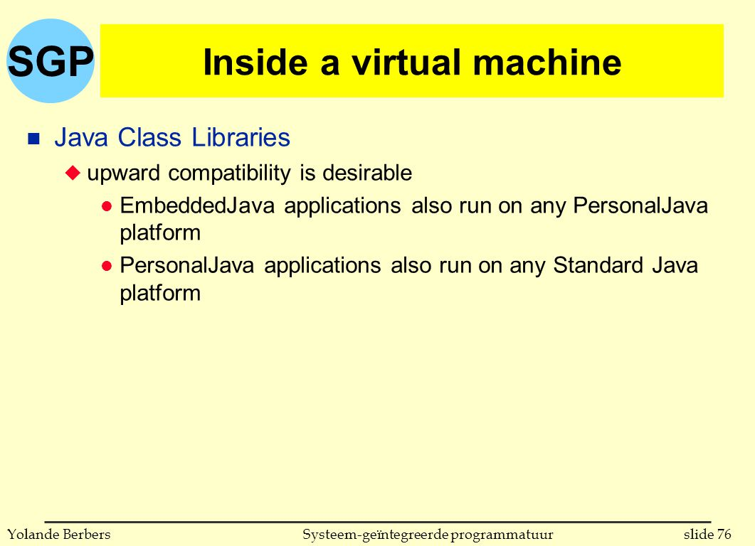 SGP slide 76Systeem-geïntegreerde programmatuurYolande Berbers Inside a virtual machine n Java Class Libraries u upward compatibility is desirable l EmbeddedJava applications also run on any PersonalJava platform l PersonalJava applications also run on any Standard Java platform