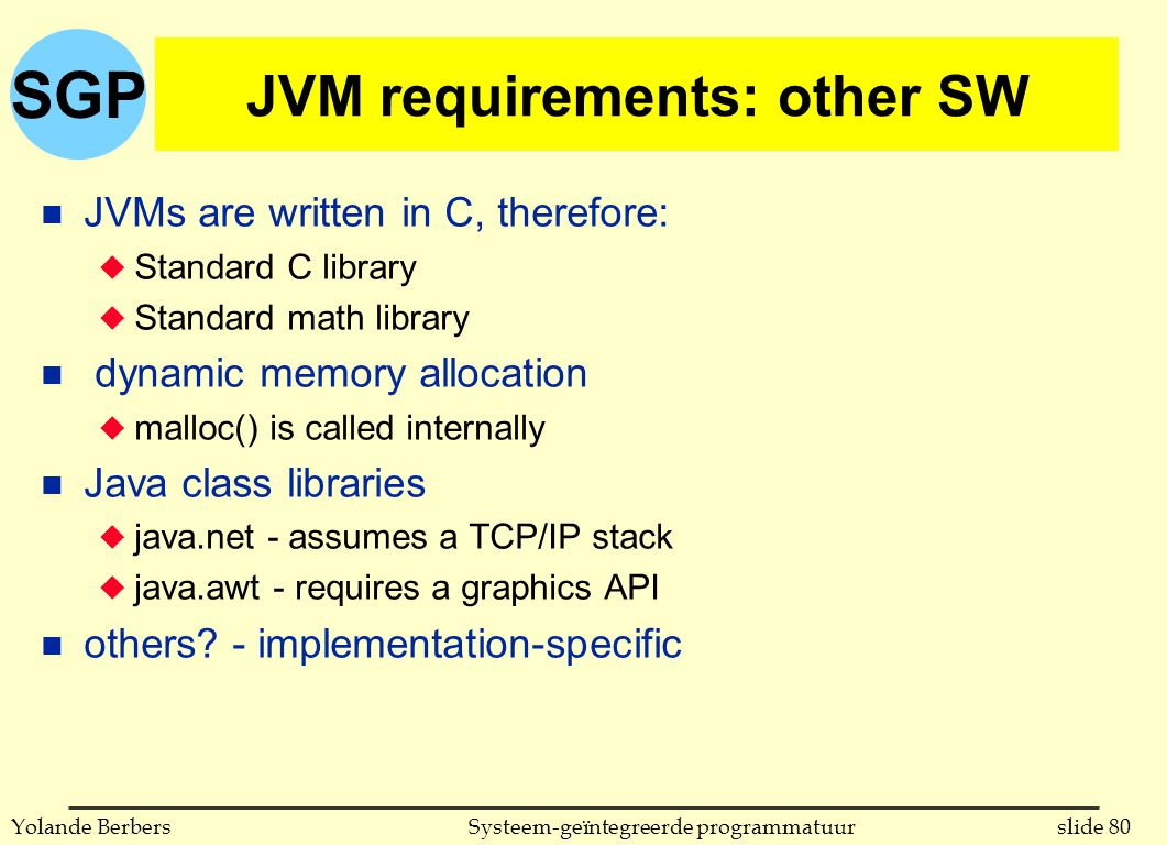 SGP slide 80Systeem-geïntegreerde programmatuurYolande Berbers JVM requirements: other SW n JVMs are written in C, therefore: u Standard C library u Standard math library n dynamic memory allocation u malloc() is called internally n Java class libraries u java.net - assumes a TCP/IP stack u java.awt - requires a graphics API n others.