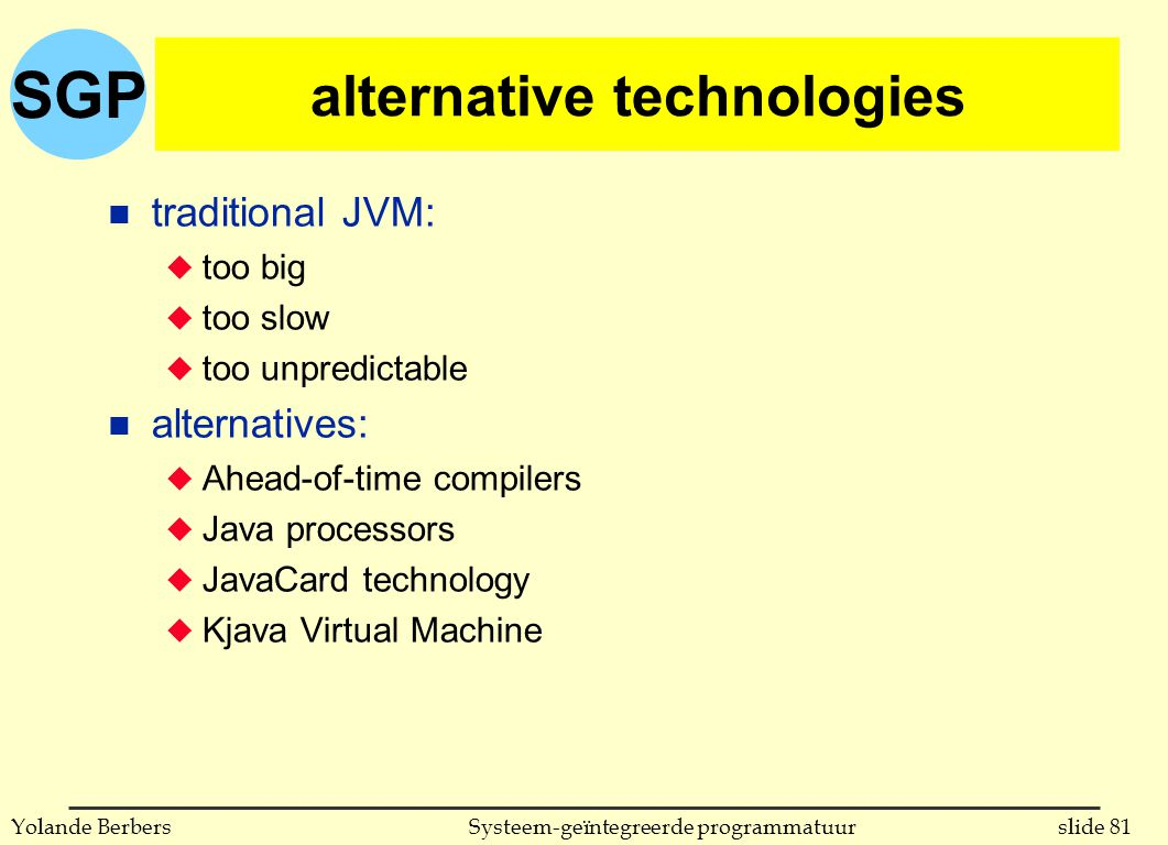 SGP slide 81Systeem-geïntegreerde programmatuurYolande Berbers alternative technologies n traditional JVM: u too big u too slow u too unpredictable n