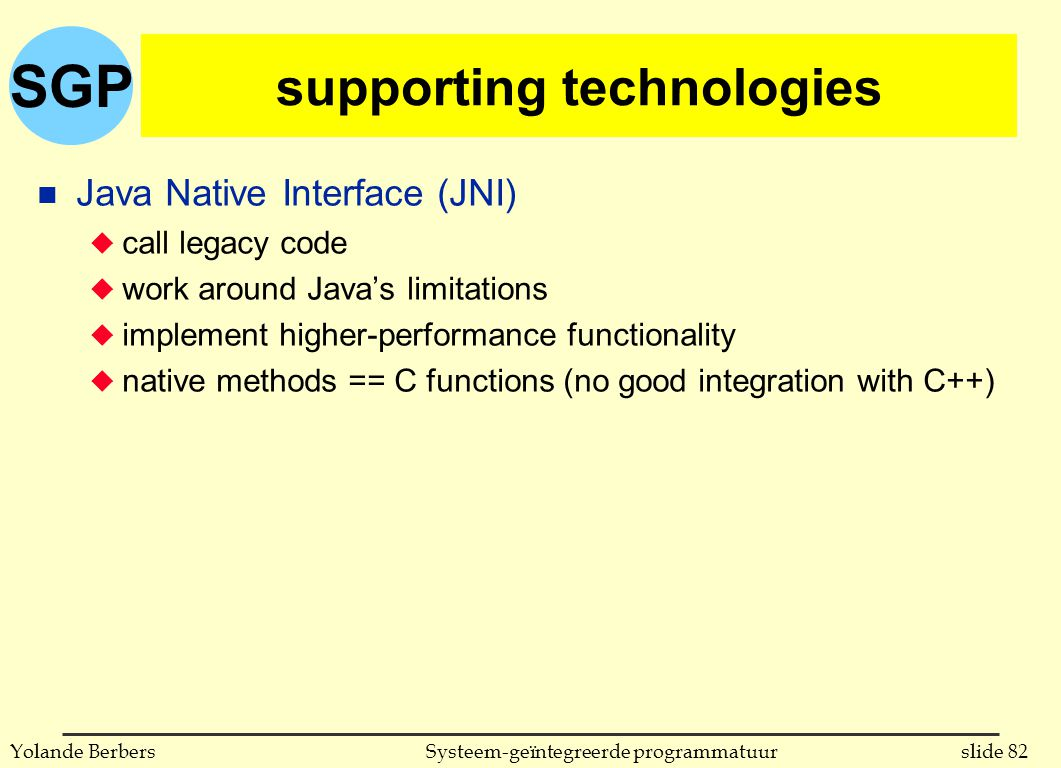 SGP slide 82Systeem-geïntegreerde programmatuurYolande Berbers supporting technologies n Java Native Interface (JNI) u call legacy code u work around