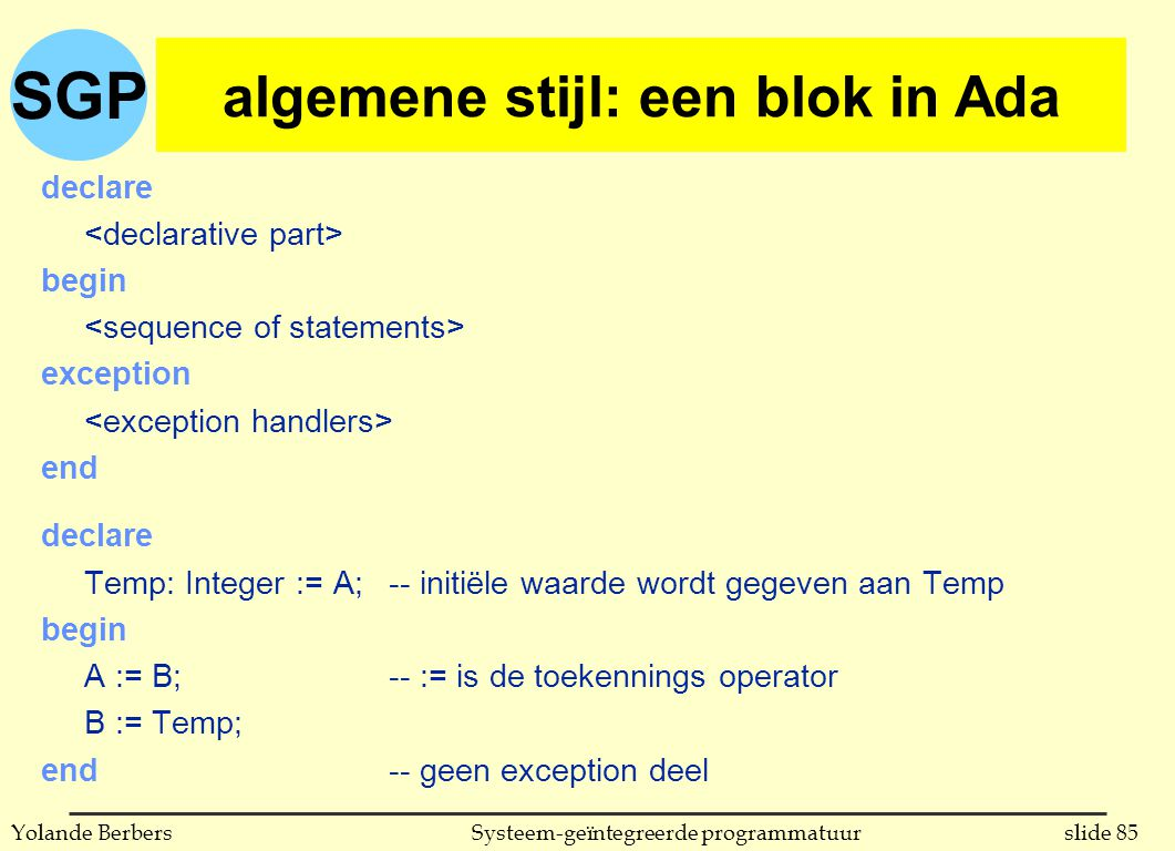 SGP slide 85Systeem-geïntegreerde programmatuurYolande Berbers declare begin exception end declare Temp: Integer := A;-- initiële waarde wordt gegeven aan Temp begin A := B;-- := is de toekennings operator B := Temp; end-- geen exception deel algemene stijl: een blok in Ada