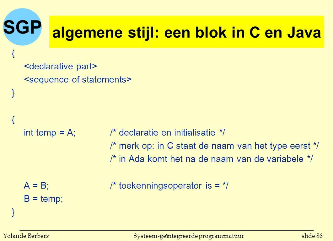 SGP slide 86Systeem-geïntegreerde programmatuurYolande Berbers algemene stijl: een blok in C { } { int temp = A;/* declaratie en initialisatie */ /* merk op: in C staat de naam van het type eerst */ /* in Ada komt het na de naam van de variabele */ A = B;/* toekenningsoperator is = */ B = temp; } algemene stijl: een blok in C en Java