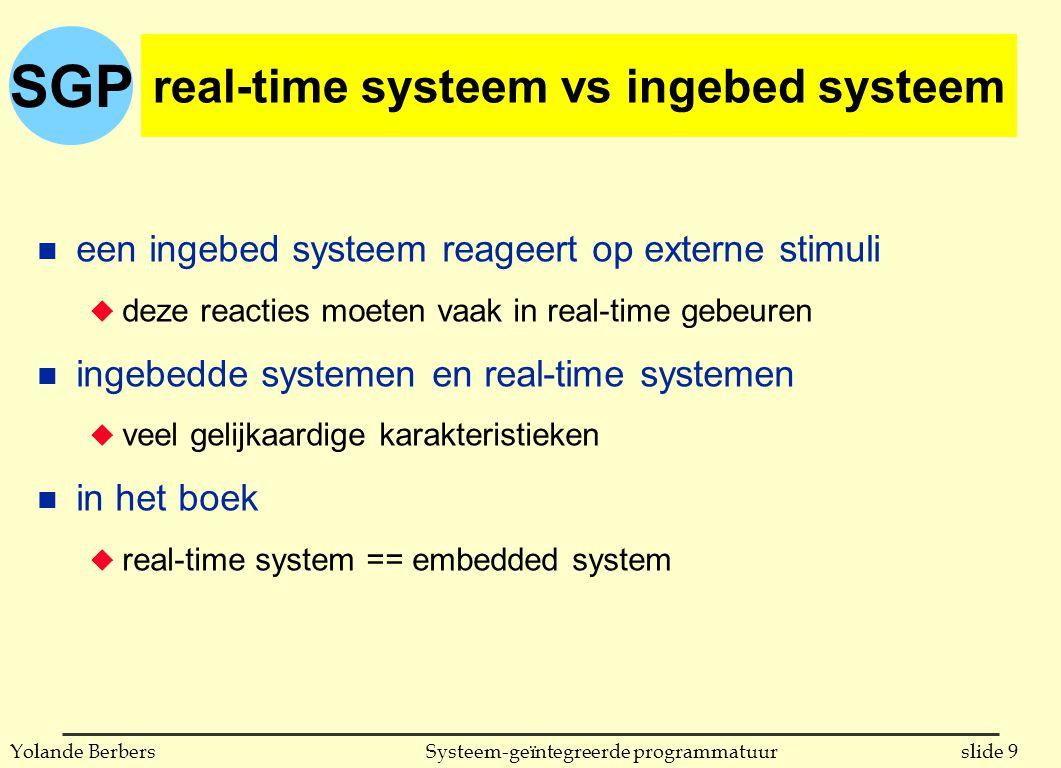 SGP slide 9Systeem-geïntegreerde programmatuurYolande Berbers real-time systeem vs ingebed systeem n een ingebed systeem reageert op externe stimuli u deze reacties moeten vaak in real-time gebeuren n ingebedde systemen en real-time systemen u veel gelijkaardige karakteristieken n in het boek u real-time system == embedded system