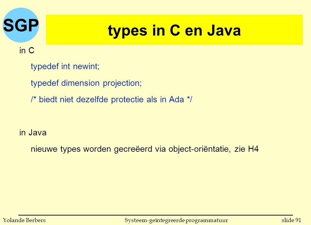 SGP slide 91Systeem-geïntegreerde programmatuurYolande Berbers types in C (vervolg) in C typedef int newint; typedef dimension projection; /* biedt niet dezelfde protectie als in Ada */ in Java nieuwe types worden gecreëerd via object-oriëntatie, zie H4 types in C en Java