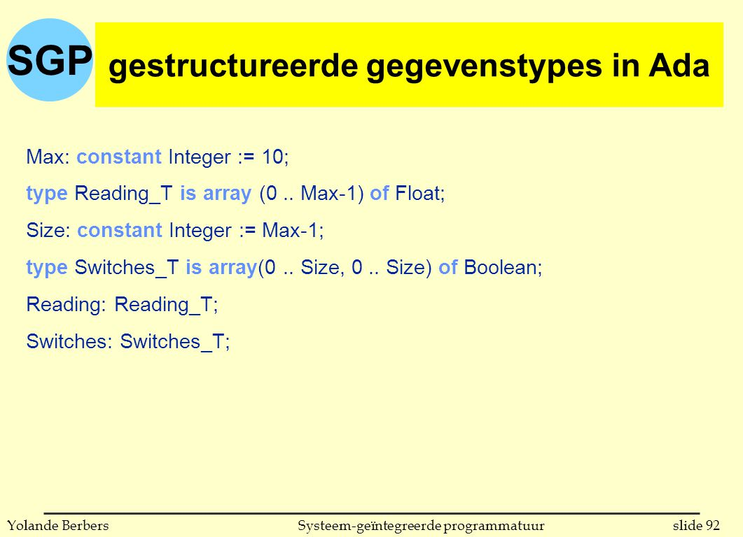 SGP slide 92Systeem-geïntegreerde programmatuurYolande Berbers Max: constant Integer := 10; type Reading_T is array (0.. Max-1) of Float; Size: consta