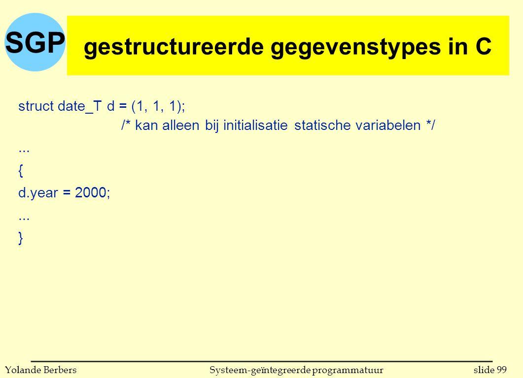 SGP slide 99Systeem-geïntegreerde programmatuurYolande Berbers gestructureerde gegevenstypes in C (vervolg) struct date_T d = (1, 1, 1); /* kan alleen bij initialisatie statische variabelen */...