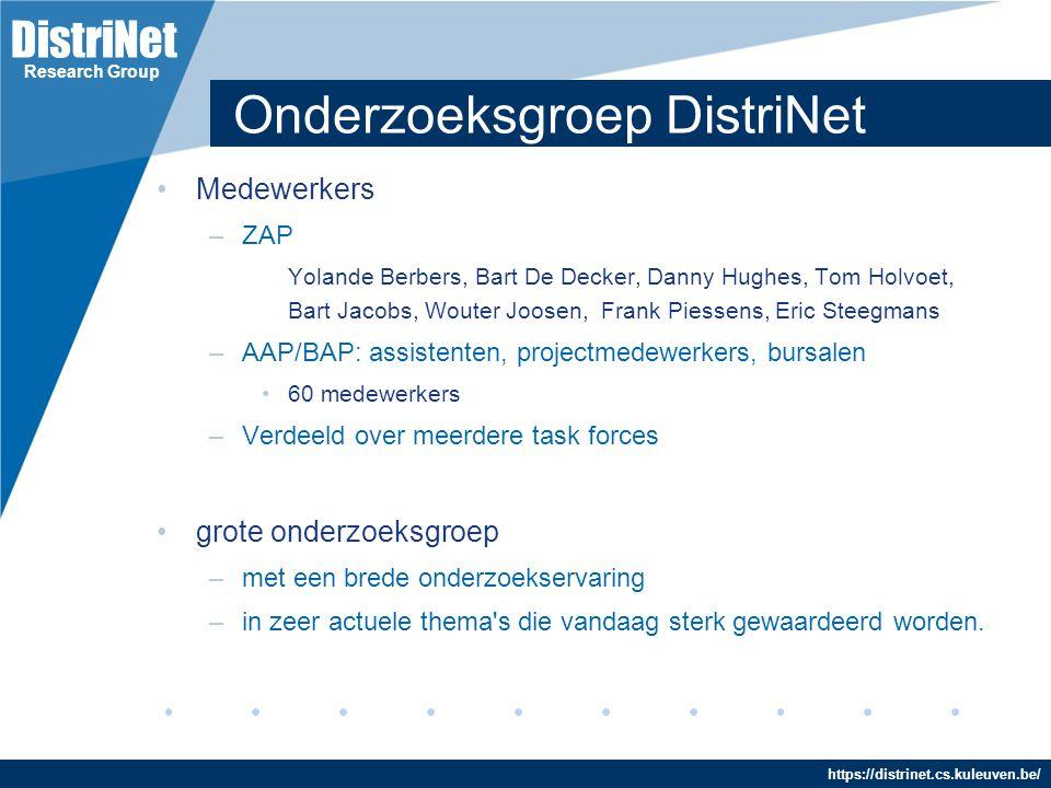 DistriNet https://distrinet.cs.kuleuven.be/ Research Group Onderzoeksgroep DistriNet Ontwikkeling van open, gedistribueerde objectgeoriënteerde ondersteuningsplatformen voor geavanceerde applicaties, gebruik makend van state-of-the-art software technologie – altijd gedreven door applicaties – vaak in samenwerking met industrie werken rond samenhangend palet van onderzoeksthema's –in Vlaanderen sterk betrokken naar industrie toe: in industriële projecten, als centrum voor software technologie, lid van het iMinds (Interdisciplinair BreedBand Techn.), aan de basis van spin-offs in de software-industrie...