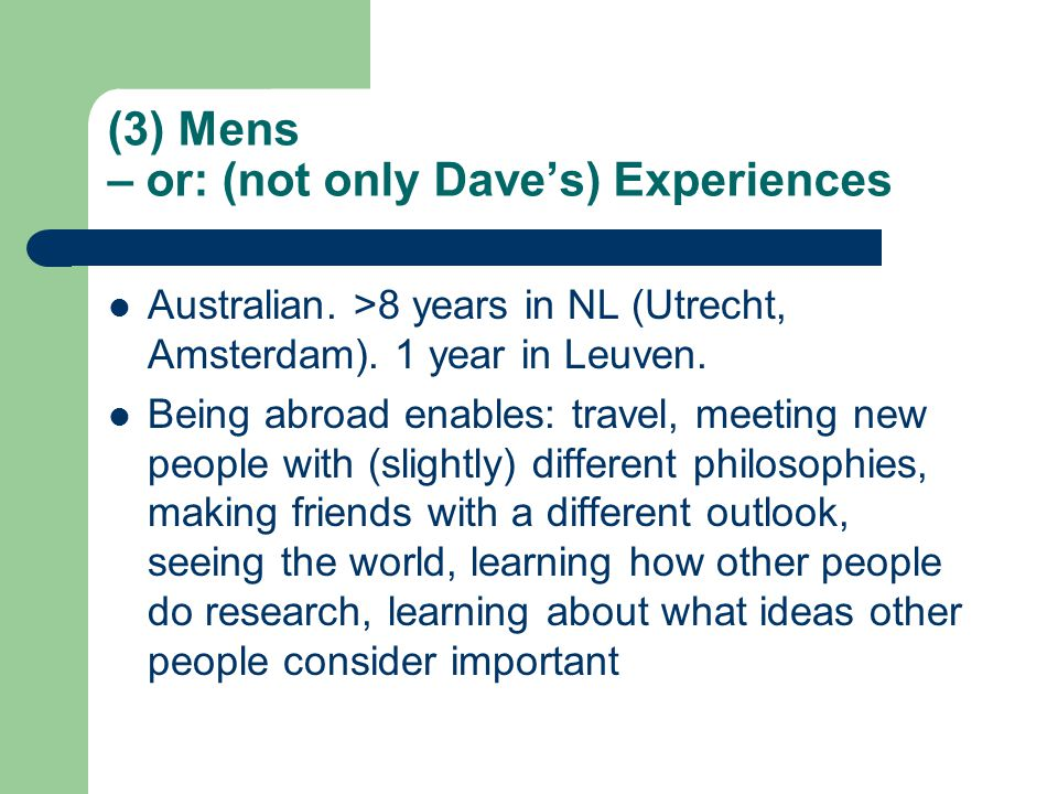 (3) Mens – or: (not only Dave's) Experiences Australian. >8 years in NL (Utrecht, Amsterdam). 1 year in Leuven. Being abroad enables: travel, meeting