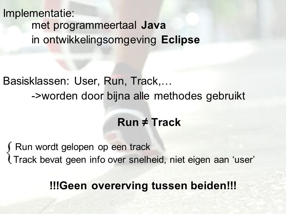 Implementatie: met programmeertaal Java in ontwikkelingsomgeving Eclipse Basisklassen: User, Run, Track,… ->worden door bijna alle methodes gebruikt Run ≠ Track Run wordt gelopen op een track Track bevat geen info over snelheid, niet eigen aan 'user' !!!Geen overerving tussen beiden!!!