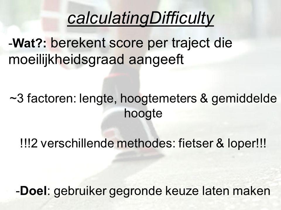 calculatingDifficulty -Wat : berekent score per traject die moeilijkheidsgraad aangeeft ~3 factoren: lengte, hoogtemeters & gemiddelde hoogte !!!2 verschillende methodes: fietser & loper!!.
