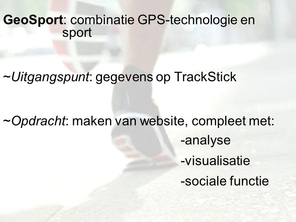 GeoSport: combinatie GPS-technologie en sport ~Uitgangspunt: gegevens op TrackStick ~Opdracht: maken van website, compleet met: -analyse -visualisatie -sociale functie