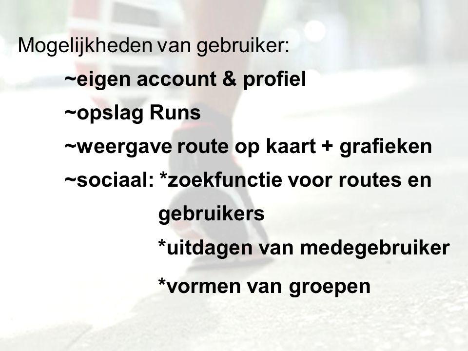 Mogelijkheden van gebruiker: ~eigen account & profiel ~opslag Runs ~weergave route op kaart + grafieken ~sociaal: *zoekfunctie voor routes en gebruikers *uitdagen van medegebruiker *vormen van groepen