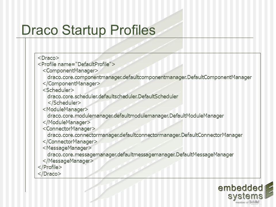 Draco Startup Profiles draco.core.componentmanager.defaultcomponentmanager.DefaultComponentManager draco.core.scheduler.defaultscheduler.DefaultScheduler draco.core.modulemanager.defaultmodulemanager.DefaultModuleManager draco.core.connectormanager.defaultconnectormanager.DefaultConnectorManager draco.core.messagemanager.defaultmessagemanager.DefaultMessageManager