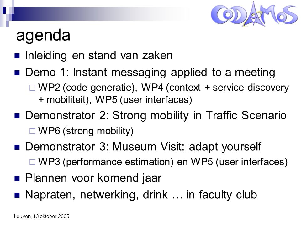 Leuven, 13 oktober 2005 agenda Inleiding en stand van zaken Demo 1: Instant messaging applied to a meeting  WP2 (code generatie), WP4 (context + service discovery + mobiliteit), WP5 (user interfaces) Demonstrator 2: Strong mobility in Traffic Scenario  WP6 (strong mobility) Demonstrator 3: Museum Visit: adapt yourself  WP3 (performance estimation) en WP5 (user interfaces) Plannen voor komend jaar Napraten, netwerking, drink … in faculty club