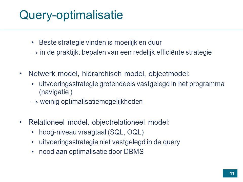 11 Query-optimalisatie Beste strategie vinden is moeilijk en duur  in de praktijk: bepalen van een redelijk efficiënte strategie Netwerk model, hiërarchisch model, objectmodel: uitvoeringsstrategie grotendeels vastgelegd in het programma (navigatie )  weinig optimalisatiemogelijkheden Relationeel model, objectrelationeel model: hoog-niveau vraagtaal (SQL, OQL) uitvoeringsstrategie niet vastgelegd in de query nood aan optimalisatie door DBMS