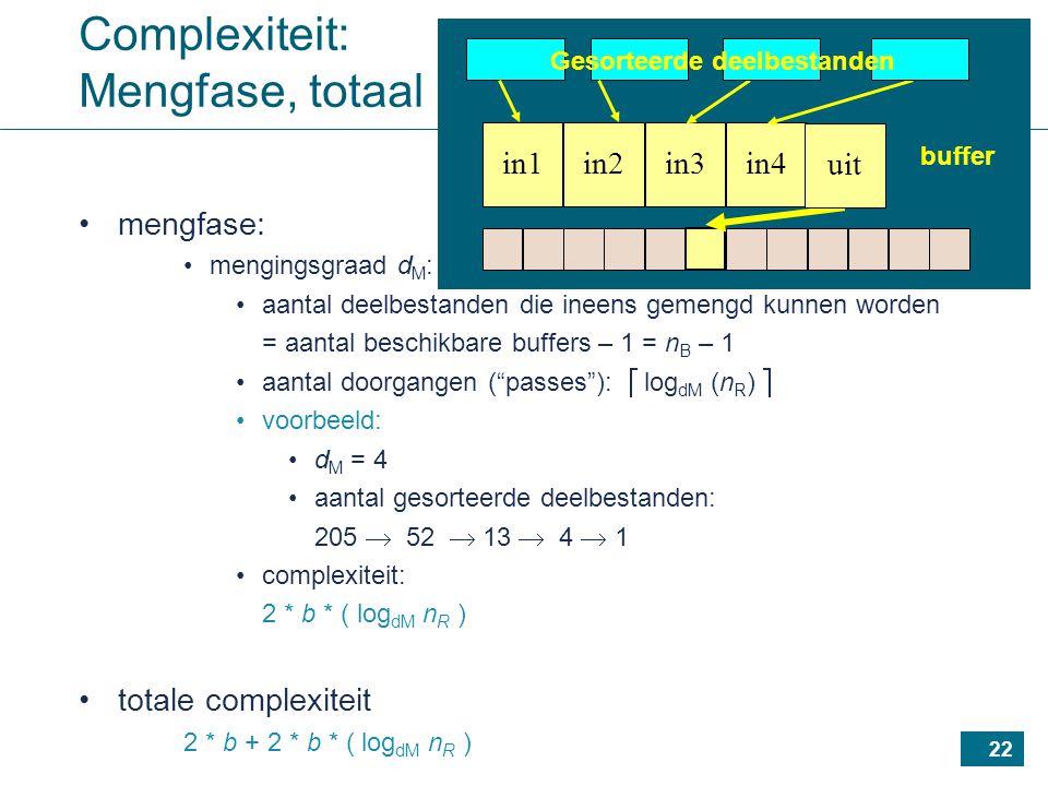 22 Complexiteit: Mengfase, totaal mengfase: mengingsgraad d M : aantal deelbestanden die ineens gemengd kunnen worden = aantal beschikbare buffers – 1 = n B – 1 aantal doorgangen ( passes ):  log dM (n R )  voorbeeld: d M = 4 aantal gesorteerde deelbestanden: 205  52  13  4  1 complexiteit: 2 * b * ( log dM n R ) totale complexiteit 2 * b + 2 * b * ( log dM n R ) in1in4in3in2 buffer uit Gesorteerde deelbestanden