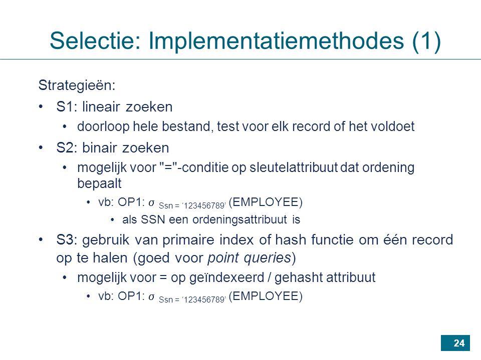 24 Strategieën: S1: lineair zoeken doorloop hele bestand, test voor elk record of het voldoet S2: binair zoeken mogelijk voor = -conditie op sleutelattribuut dat ordening bepaalt vb: OP1:  Ssn = '123456789' (EMPLOYEE) als SSN een ordeningsattribuut is S3: gebruik van primaire index of hash functie om één record op te halen (goed voor point queries) mogelijk voor = op geïndexeerd / gehasht attribuut vb: OP1:  Ssn = '123456789' (EMPLOYEE) Selectie: Implementatiemethodes (1)