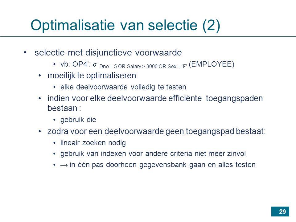 29 selectie met disjunctieve voorwaarde vb: OP4':  Dno = 5 OR Salary > 3000 OR Sex = 'F' (EMPLOYEE) moeilijk te optimaliseren: elke deelvoorwaarde volledig te testen indien voor elke deelvoorwaarde efficiënte toegangspaden bestaan : gebruik die zodra voor een deelvoorwaarde geen toegangspad bestaat: lineair zoeken nodig gebruik van indexen voor andere criteria niet meer zinvol  in één pas doorheen gegevensbank gaan en alles testen Optimalisatie van selectie (2)