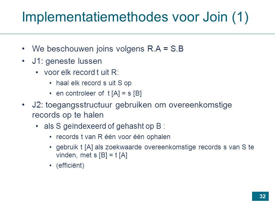 32 Implementatiemethodes voor Join (1) We beschouwen joins volgens R.A = S.B J1: geneste lussen voor elk record t uit R: haal elk record s uit S op en controleer of t [A] = s [B] J2: toegangsstructuur gebruiken om overeenkomstige records op te halen als S geïndexeerd of gehasht op B : records t van R één voor één ophalen gebruik t [A] als zoekwaarde overeenkomstige records s van S te vinden, met s [B] = t [A] (efficiënt)