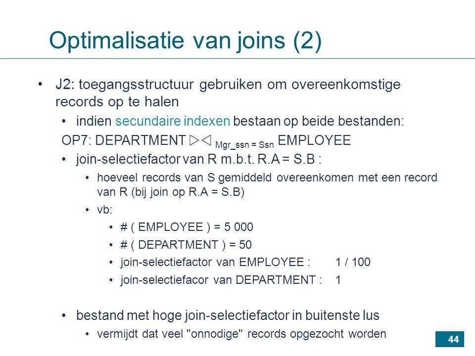 44 J2: toegangsstructuur gebruiken om overeenkomstige records op te halen indien secundaire indexen bestaan op beide bestanden: OP7: DEPARTMENT  Mgr_ssn = Ssn EMPLOYEE join-selectiefactor van R m.b.t.