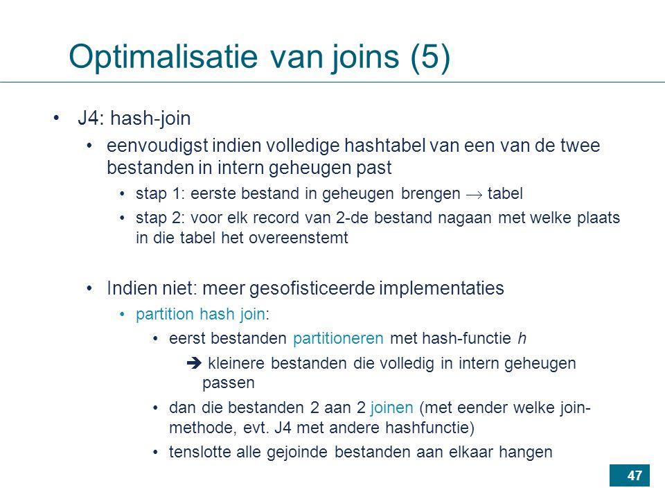 47 J4: hash-join eenvoudigst indien volledige hashtabel van een van de twee bestanden in intern geheugen past stap 1: eerste bestand in geheugen brengen  tabel stap 2: voor elk record van 2-de bestand nagaan met welke plaats in die tabel het overeenstemt Indien niet: meer gesofisticeerde implementaties partition hash join: eerst bestanden partitioneren met hash-functie h  kleinere bestanden die volledig in intern geheugen passen dan die bestanden 2 aan 2 joinen (met eender welke join- methode, evt.