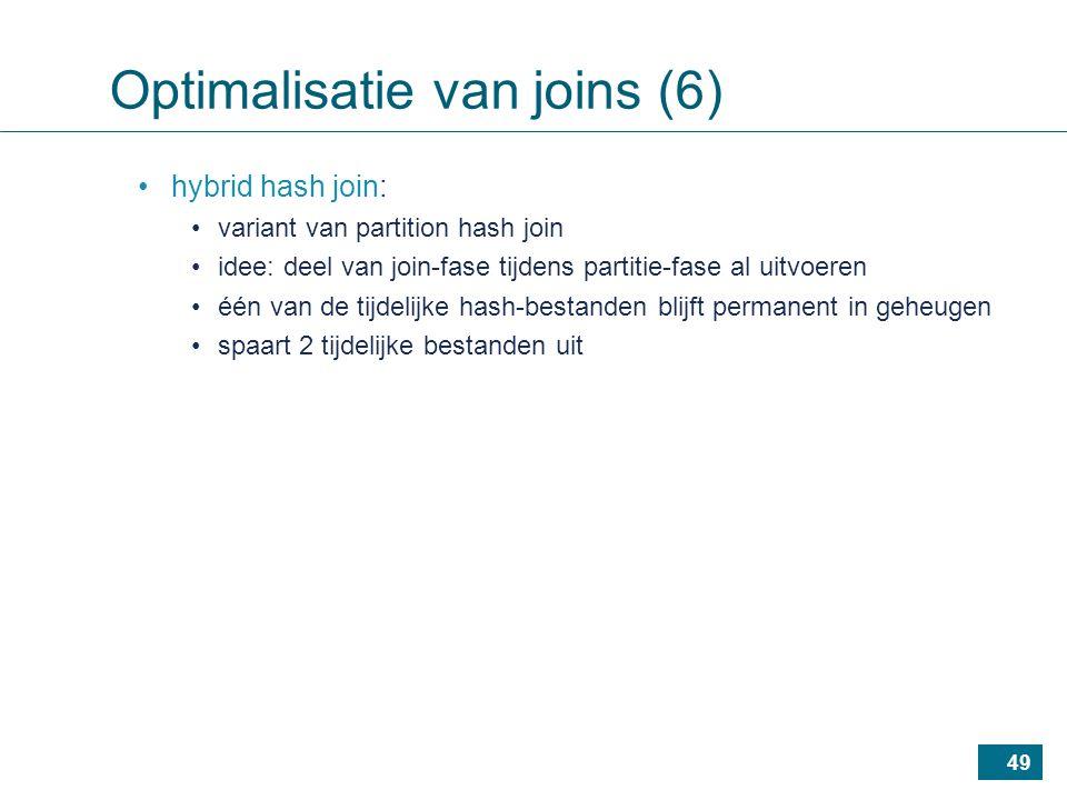 49 hybrid hash join: variant van partition hash join idee: deel van join-fase tijdens partitie-fase al uitvoeren één van de tijdelijke hash-bestanden blijft permanent in geheugen spaart 2 tijdelijke bestanden uit Optimalisatie van joins (6)