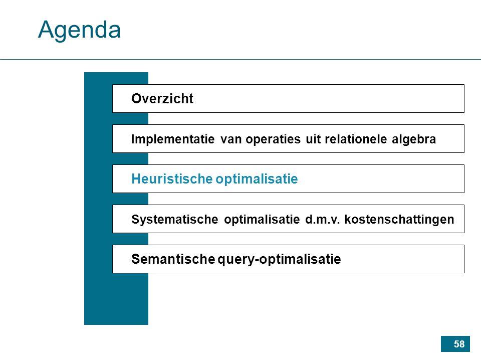 58 Agenda Overzicht Implementatie van operaties uit relationele algebra Heuristische optimalisatie Systematische optimalisatie d.m.v.
